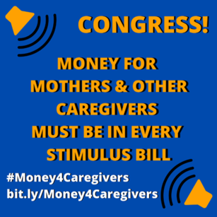A box with this text: Congress! Money for Mothers and Other Caregivers Must Be In Every Stimulus Bill